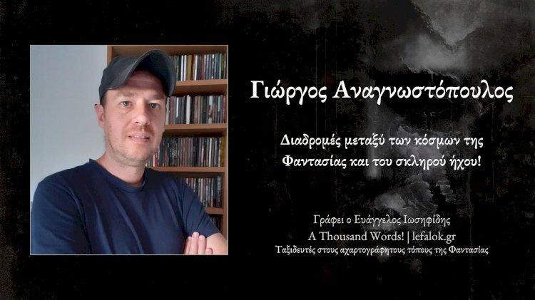 A Thousand Words! | Γιώργος Αναγνωστόπουλος: Διαδρομές μεταξύ των κόσμων της Φαντασίας και του σκληρού ήχου...